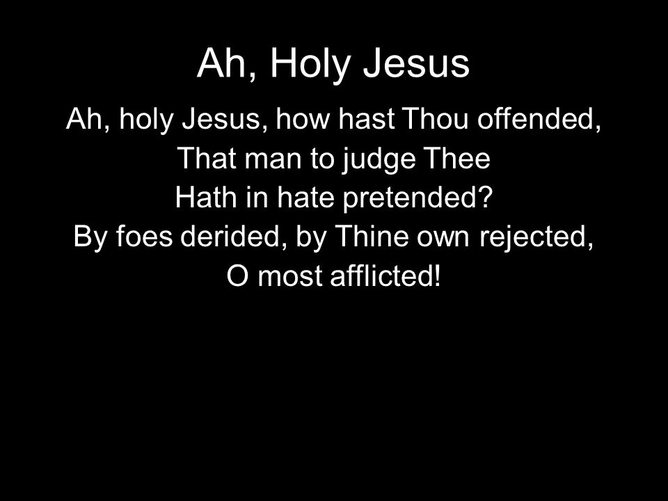 Ah, Holy Jesus Ah, holy Jesus, how hast Thou offended, That man to judge Thee Hath in hate pretended.