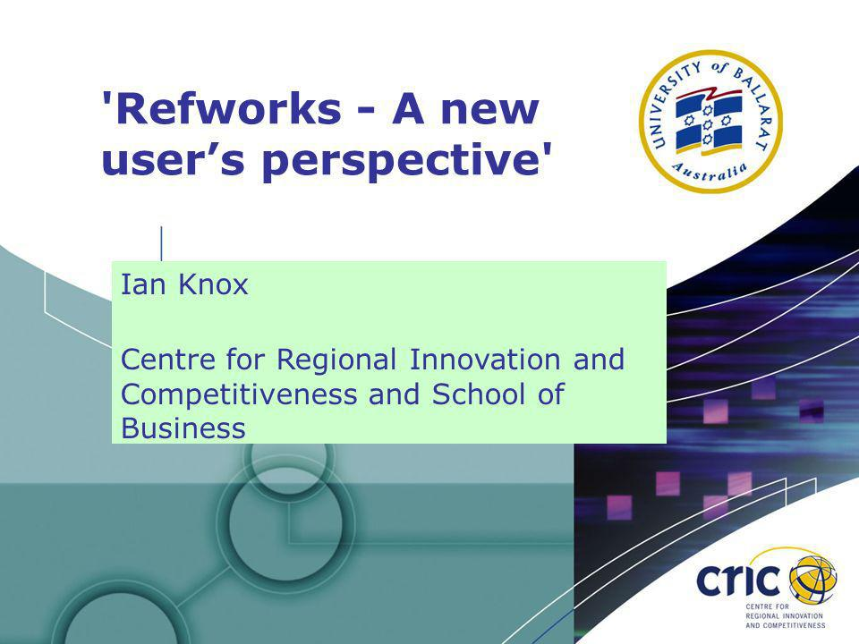 1 Refworks - A new users perspective Ian Knox Centre for Regional Innovation and Competitiveness and School of Business