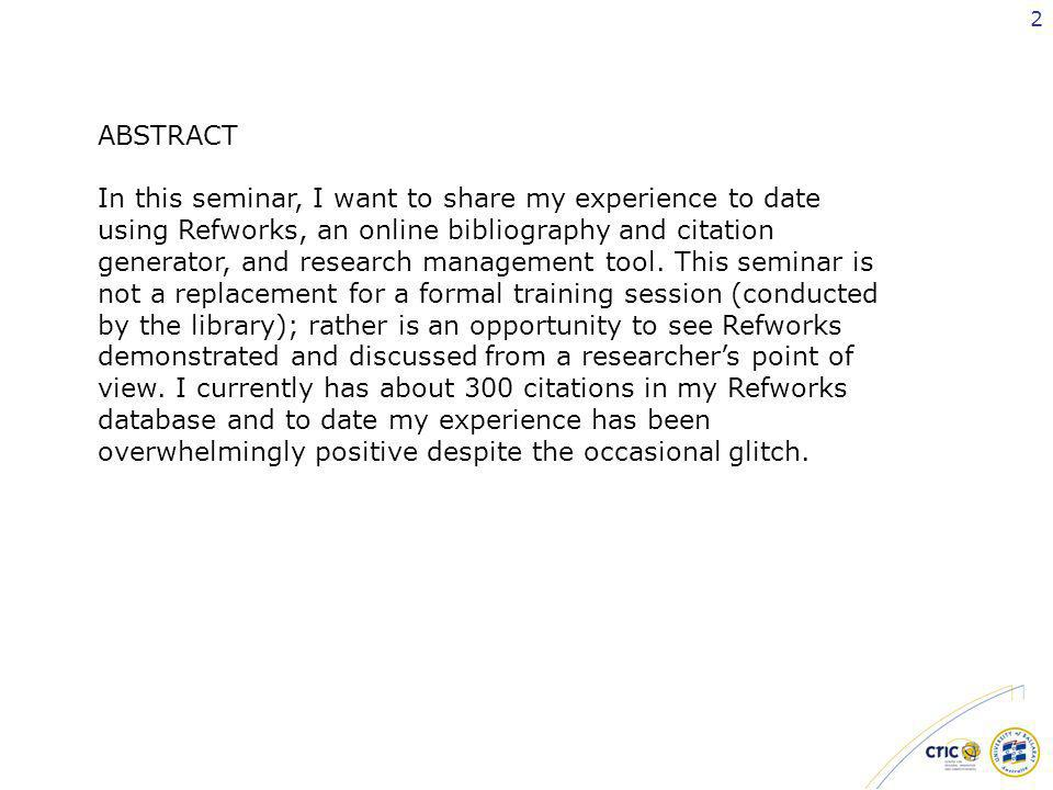 2 ABSTRACT In this seminar, I want to share my experience to date using Refworks, an online bibliography and citation generator, and research management tool.
