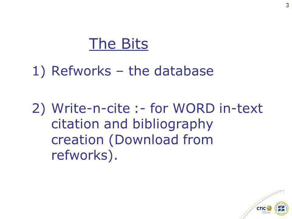 3 The Bits 1)Refworks – the database 2)Write-n-cite :- for WORD in-text citation and bibliography creation (Download from refworks).