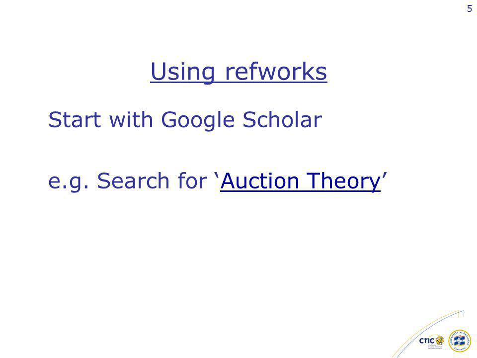 5 Using refworks Start with Google Scholar e.g. Search for Auction TheoryAuction Theory