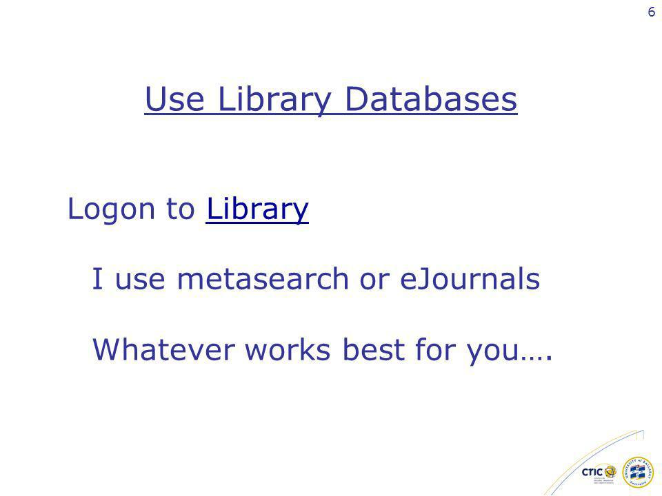 6 Use Library Databases Logon to Library I use metasearch or eJournals Whatever works best for you….Library