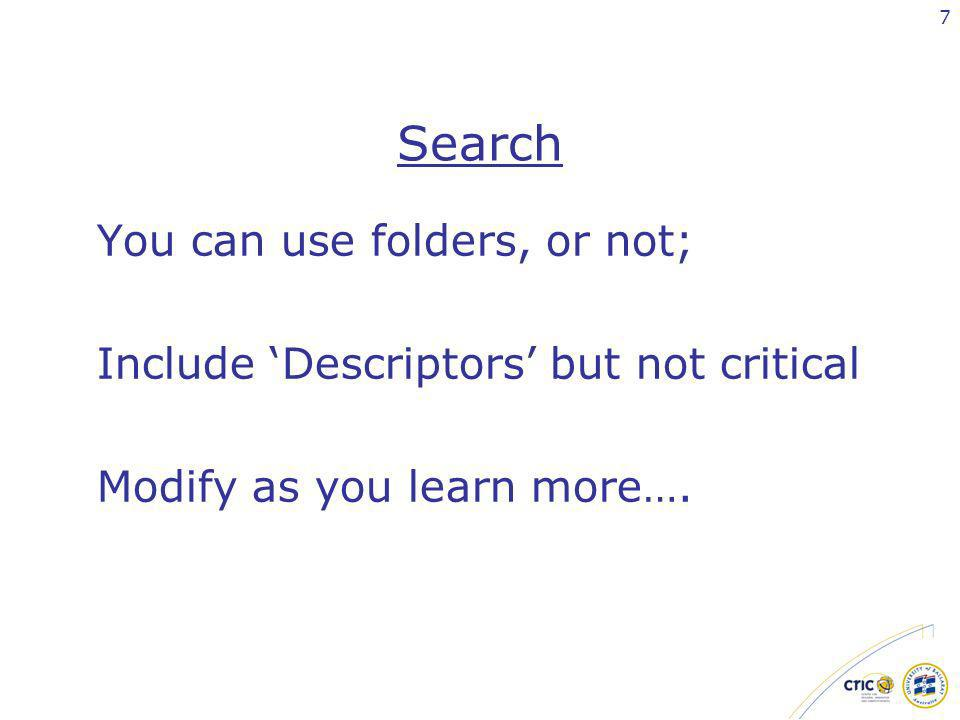7 Search You can use folders, or not; Include Descriptors but not critical Modify as you learn more….