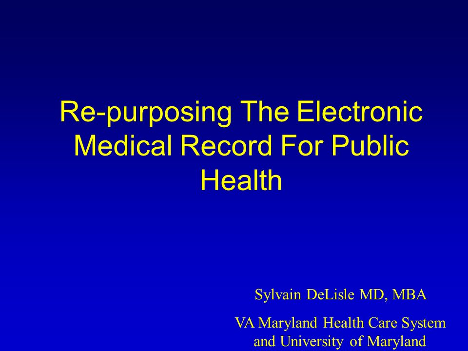 Re-purposing The Electronic Medical Record For Public Health Sylvain DeLisle MD, MBA VA Maryland Health Care System and University of Maryland