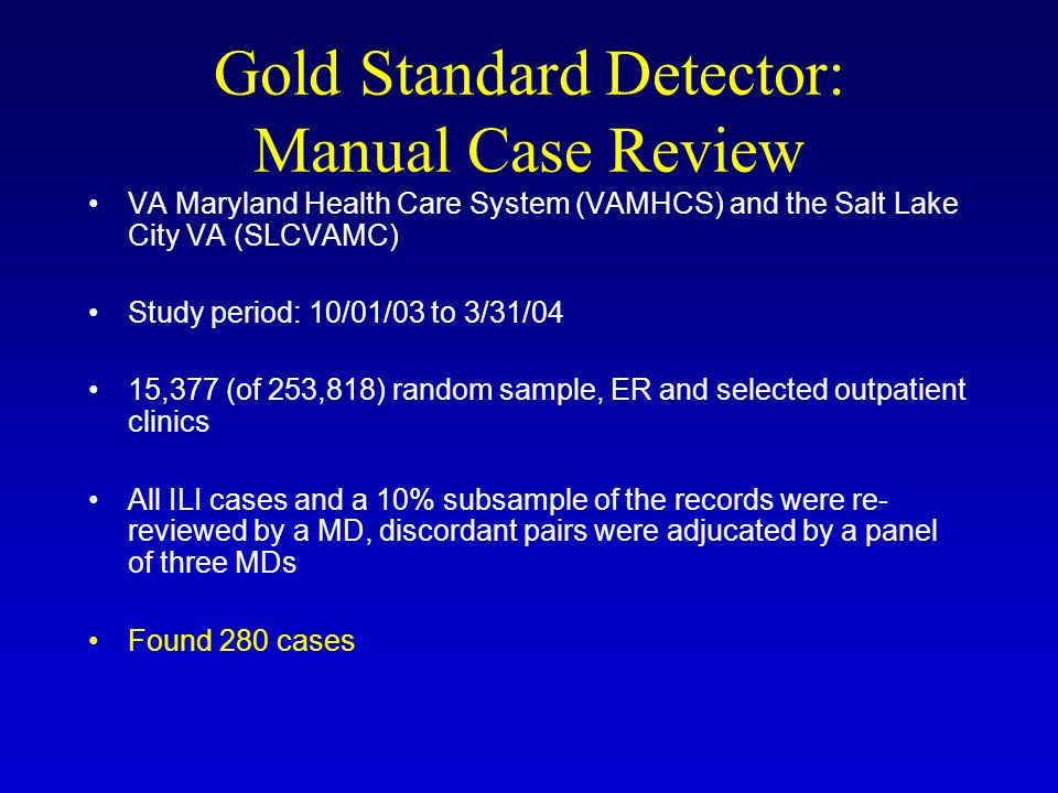 Gold Standard Detector: Manual Case Review VA Maryland Health Care System (VAMHCS) and the Salt Lake City VA (SLCVAMC) Study period: 10/01/03 to 3/31/04 15,377 (of 253,818) random sample, ER and selected outpatient clinics All ILI cases and a 10% subsample of the records were re- reviewed by a MD, discordant pairs were adjucated by a panel of three MDs Found 280 cases