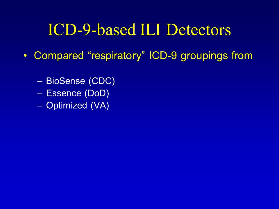 ICD-9-based ILI Detectors Compared respiratory ICD-9 groupings from –BioSense (CDC) –Essence (DoD) –Optimized (VA)