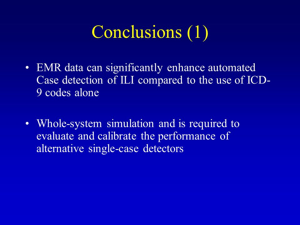 EMR data can significantly enhance automated Case detection of ILI compared to the use of ICD- 9 codes alone Whole-system simulation and is required to evaluate and calibrate the performance of alternative single-case detectors Conclusions (1)