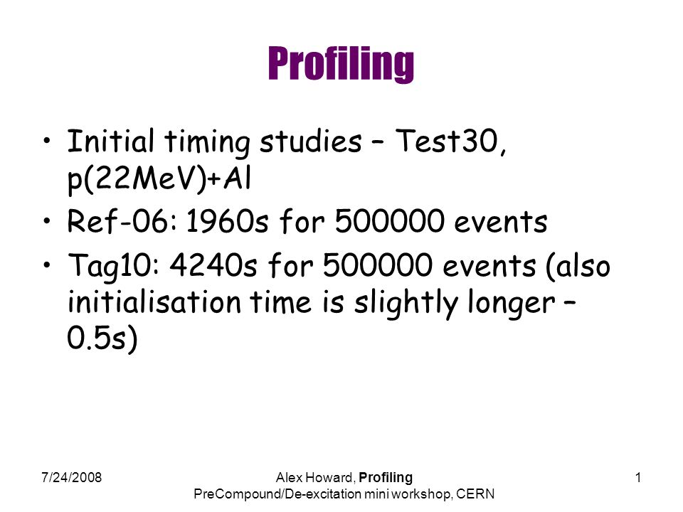 7/24/2008Alex Howard, Profiling PreCompound/De-excitation mini workshop, CERN 1 Profiling Initial timing studies – Test30, p(22MeV)+Al Ref-06: 1960s for events Tag10: 4240s for events (also initialisation time is slightly longer – 0.5s)