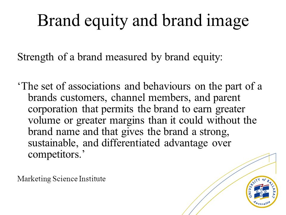 Brand equity and brand image Strength of a brand measured by brand equity: The set of associations and behaviours on the part of a brands customers, channel members, and parent corporation that permits the brand to earn greater volume or greater margins than it could without the brand name and that gives the brand a strong, sustainable, and differentiated advantage over competitors.