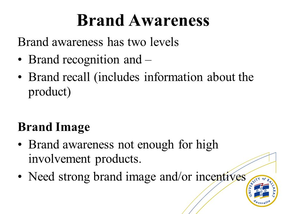Brand Awareness Brand awareness has two levels Brand recognition and – Brand recall (includes information about the product) Brand Image Brand awareness not enough for high involvement products.