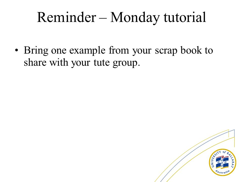 Reminder – Monday tutorial Bring one example from your scrap book to share with your tute group.