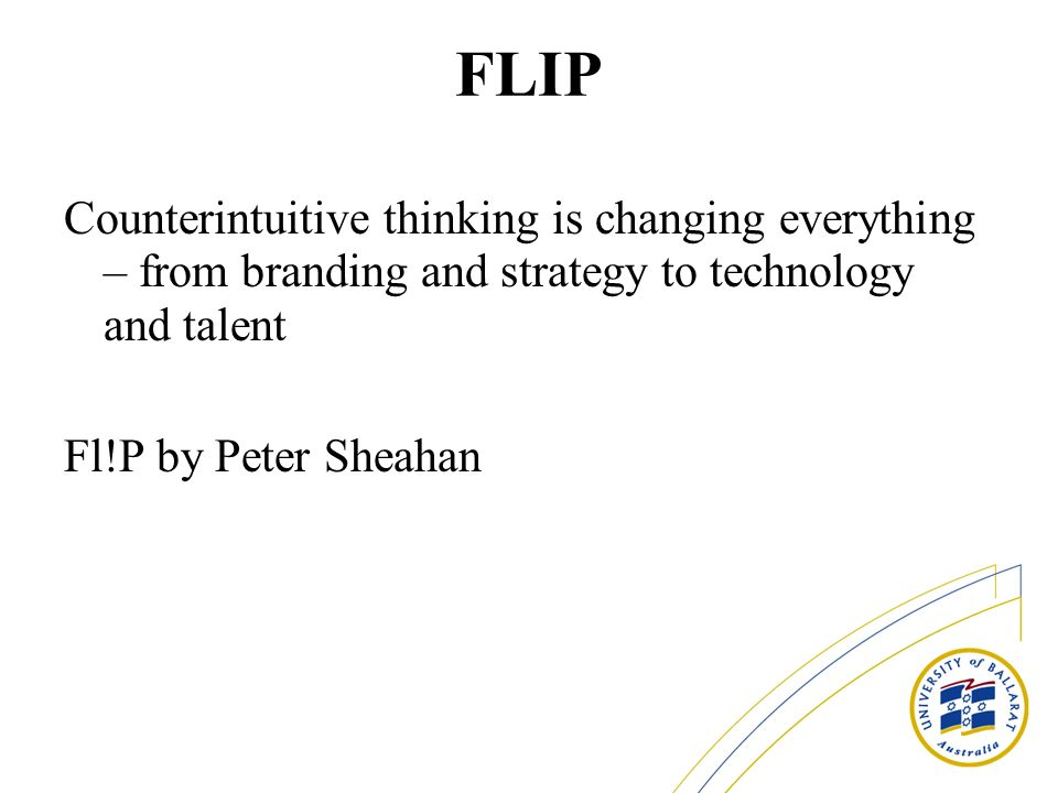 FLIP Counterintuitive thinking is changing everything – from branding and strategy to technology and talent Fl!P by Peter Sheahan