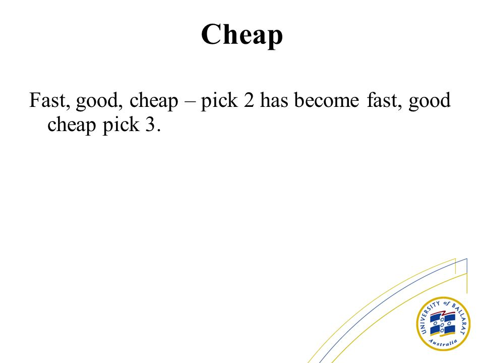 Cheap Fast, good, cheap – pick 2 has become fast, good cheap pick 3.