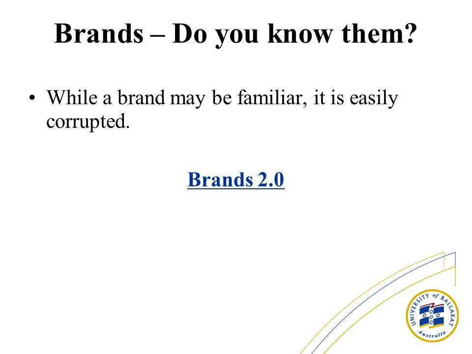 Brands – Do you know them While a brand may be familiar, it is easily corrupted. Brands 2.0
