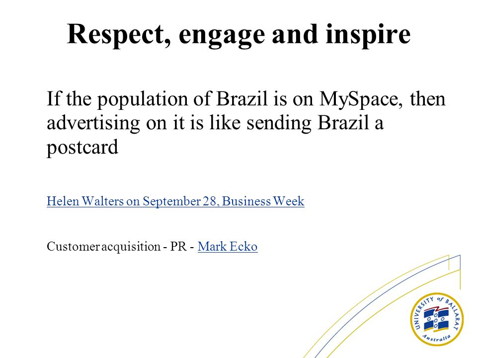 Respect, engage and inspire If the population of Brazil is on MySpace, then advertising on it is like sending Brazil a postcard Helen Walters on September 28, Business Week Helen Walters on September 28, Business Week Customer acquisition - PR - Mark EckoMark Ecko