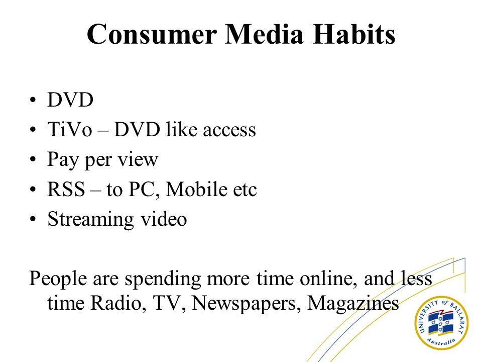 Consumer Media Habits DVD TiVo – DVD like access Pay per view RSS – to PC, Mobile etc Streaming video People are spending more time online, and less time Radio, TV, Newspapers, Magazines