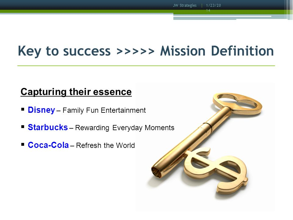 1/23/2014 JW Strategies | Key to success >>>>> Mission Definition Capturing their essence Disney – Family Fun Entertainment Starbucks – Rewarding Everyday Moments Coca-Cola – Refresh the World