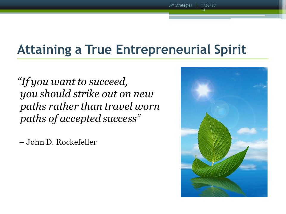 1/23/2014 JW Strategies | Attaining a True Entrepreneurial Spirit If you want to succeed, you should strike out on new paths rather than travel worn paths of accepted success – John D.