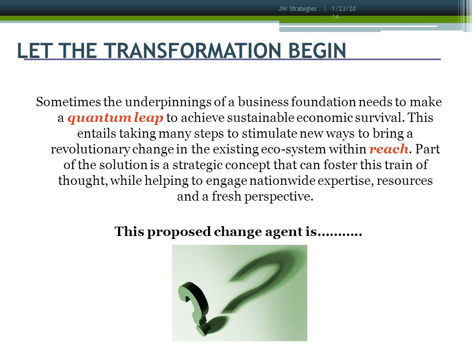 1/23/2014 JW Strategies | LET THE TRANSFORMATION BEGIN Sometimes the underpinnings of a business foundation needs to make a quantum leap to achieve sustainable economic survival.
