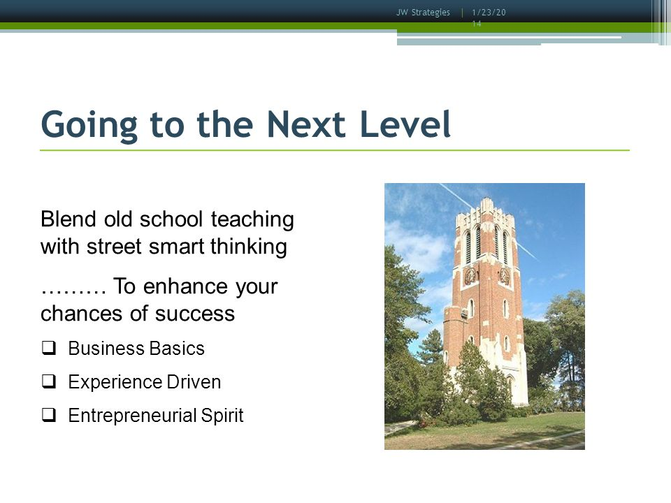 1/23/2014 Going to the Next Level Blend old school teaching with street smart thinking ……… To enhance your chances of success Business Basics Experience Driven Entrepreneurial Spirit