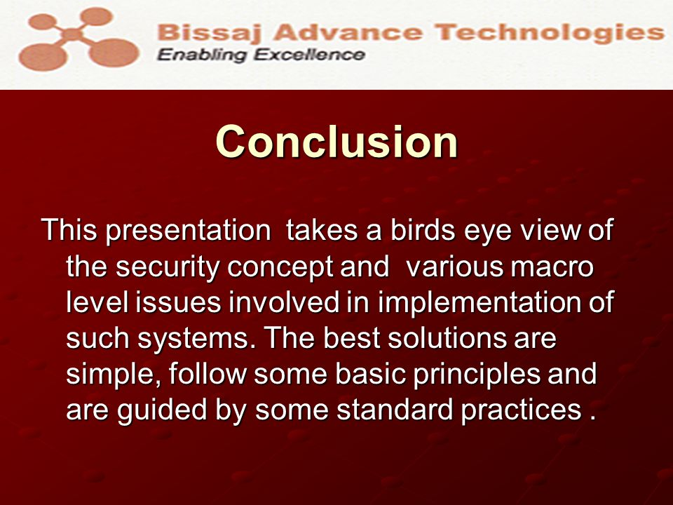 Conclusion This presentation takes a birds eye view of the security concept and various macro level issues involved in implementation of such systems.