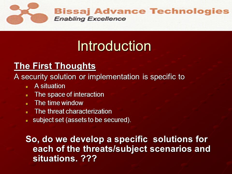 Introduction Introduction The First Thoughts A security solution or implementation is specific to A situation A situation The space of interaction The space of interaction The time window The time window The threat characterization The threat characterization subject set (assets to be secured).