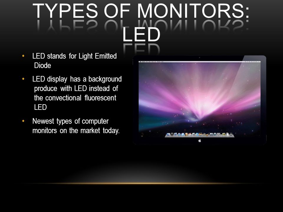 LED stands for Light Emitted Diode LED display has a background produce with LED instead of the convectional fluorescent LED Newest types of computer monitors on the market today.