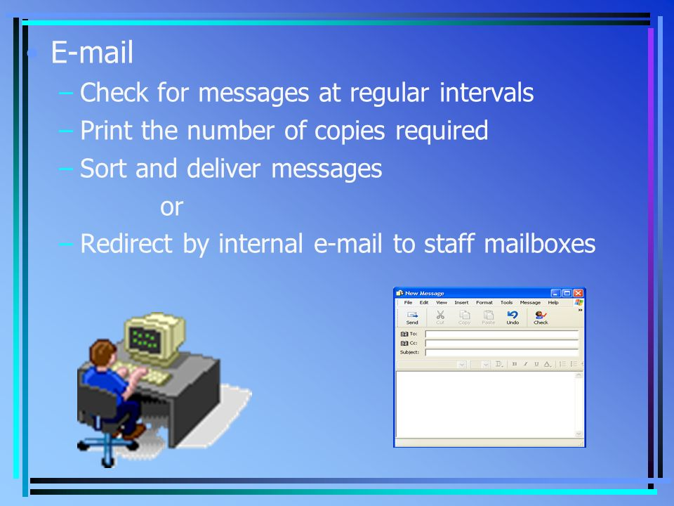 E-mail –Check for messages at regular intervals –Print the number of copies required –Sort and deliver messages or –Redirect by internal e-mail to staff mailboxes