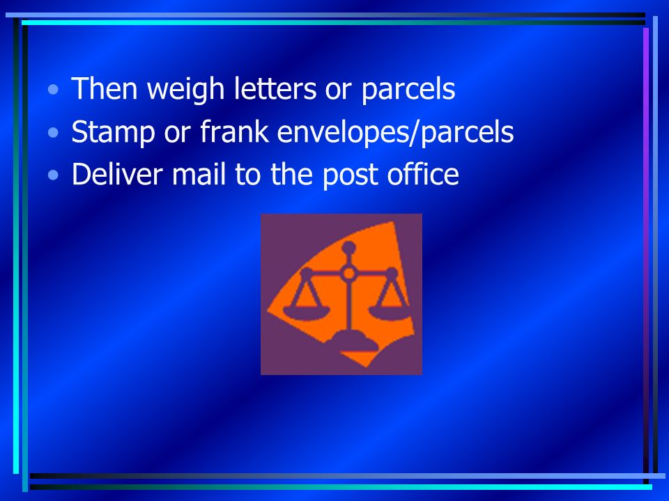 Then weigh letters or parcels Stamp or frank envelopes/parcels Deliver mail to the post office