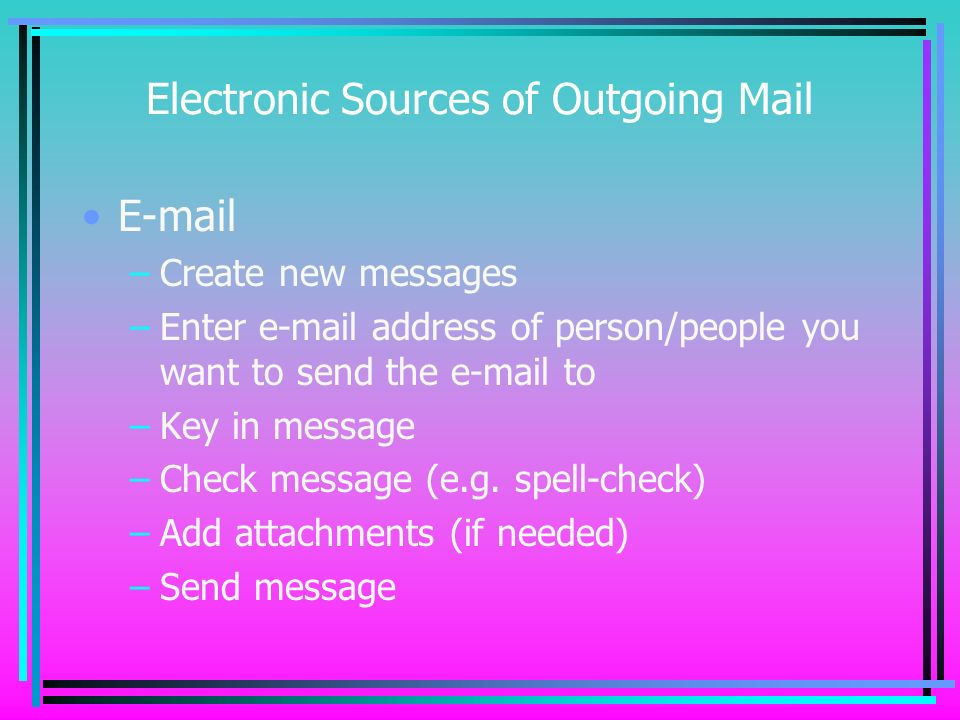 Electronic Sources of Outgoing Mail E-mail –Create new messages –Enter e-mail address of person/people you want to send the e-mail to –Key in message –Check message (e.g.