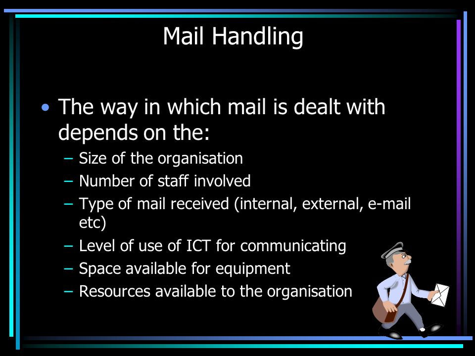 Mail Handling The way in which mail is dealt with depends on the: –Size of the organisation –Number of staff involved –Type of mail received (internal, external, e-mail etc) –Level of use of ICT for communicating –Space available for equipment –Resources available to the organisation