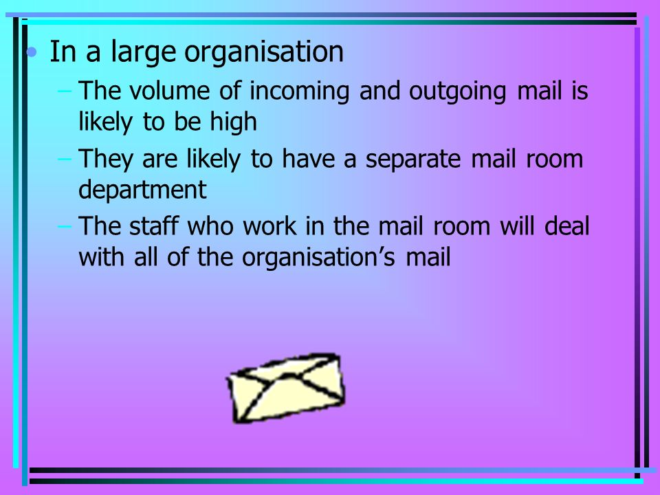 In a large organisation –The volume of incoming and outgoing mail is likely to be high –They are likely to have a separate mail room department –The staff who work in the mail room will deal with all of the organisations mail