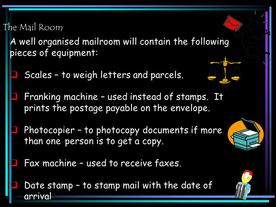 The Mail Room A well organised mailroom will contain the following pieces of equipment: Scales – to weigh letters and parcels.