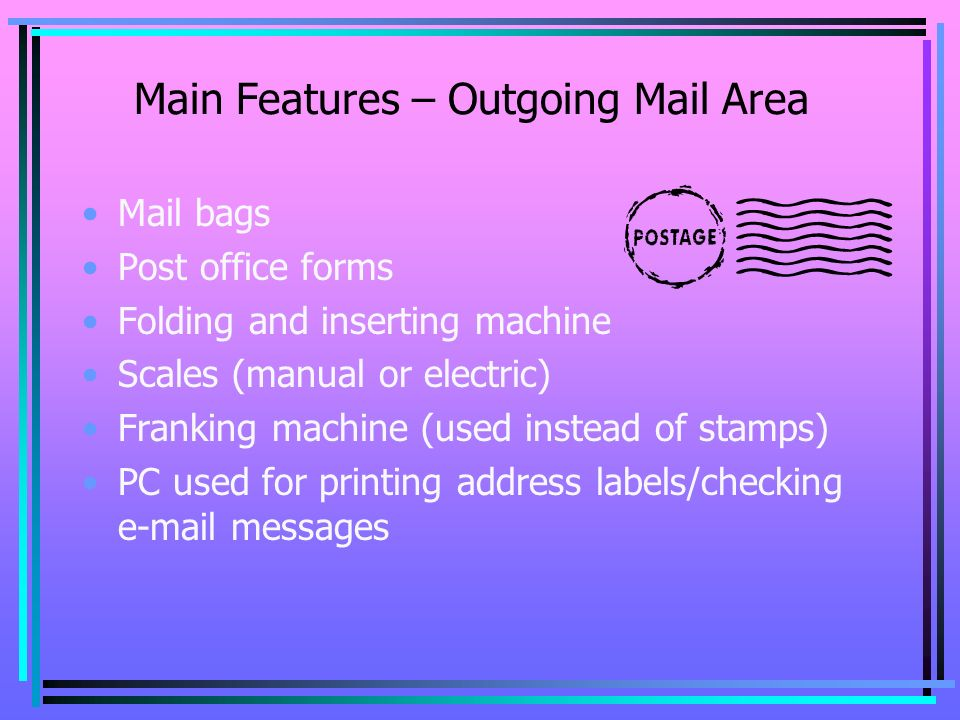 Main Features – Outgoing Mail Area Mail bags Post office forms Folding and inserting machine Scales (manual or electric) Franking machine (used instead of stamps) PC used for printing address labels/checking e-mail messages