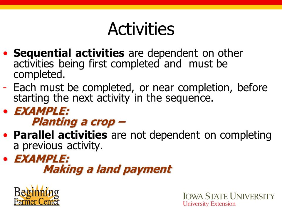 Activities Sequential activities are dependent on other activities being first completed and must be completed.