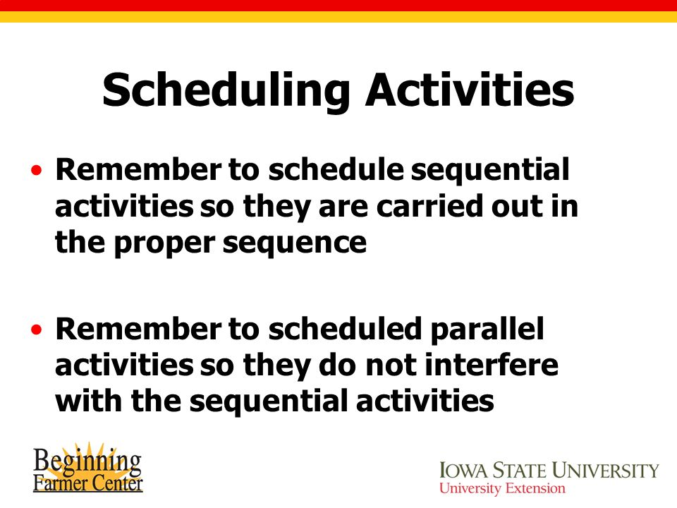 Scheduling Activities Remember to schedule sequential activities so they are carried out in the proper sequence Remember to scheduled parallel activities so they do not interfere with the sequential activities