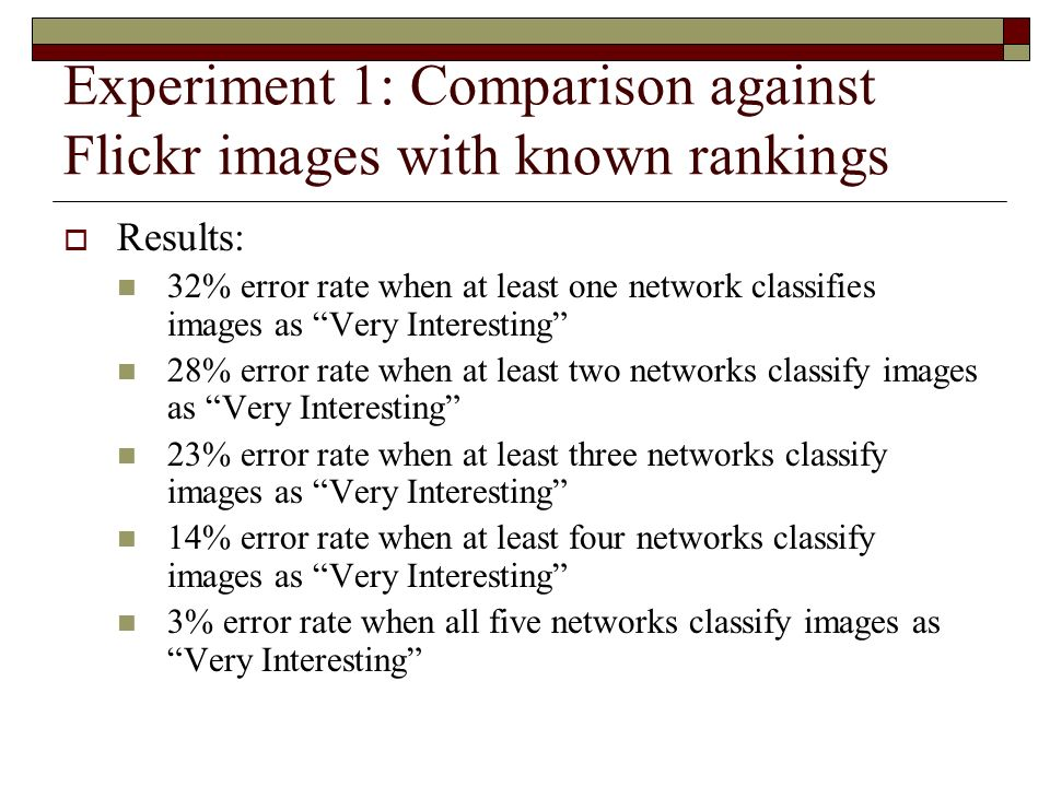 Experiment 1: Comparison against Flickr images with known rankings Results: 32% error rate when at least one network classifies images as Very Interesting 28% error rate when at least two networks classify images as Very Interesting 23% error rate when at least three networks classify images as Very Interesting 14% error rate when at least four networks classify images as Very Interesting 3% error rate when all five networks classify images as Very Interesting