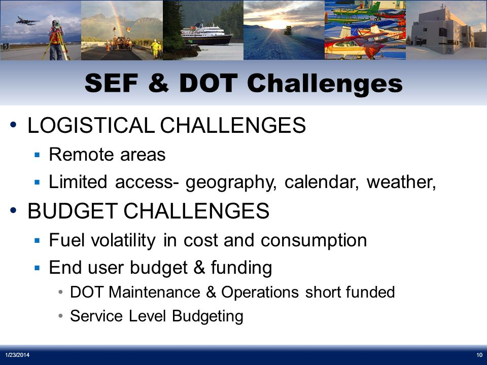 LOGISTICAL CHALLENGES Remote areas Limited access- geography, calendar, weather, BUDGET CHALLENGES Fuel volatility in cost and consumption End user budget & funding DOT Maintenance & Operations short funded Service Level Budgeting SEF & DOT Challenges 1/23/201410