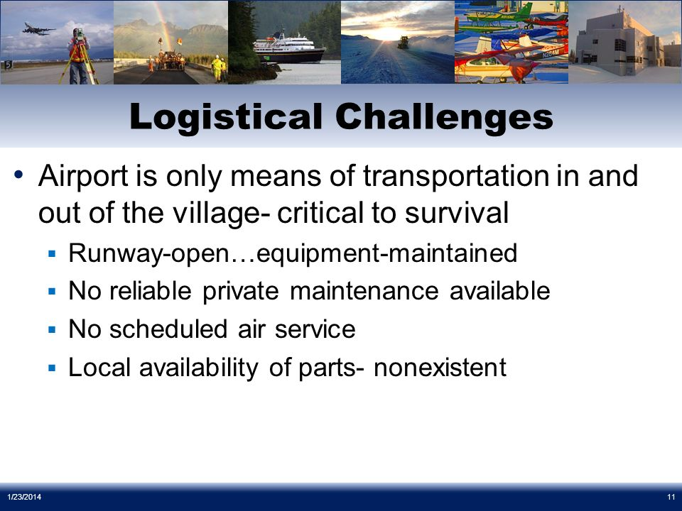 Airport is only means of transportation in and out of the village- critical to survival Runway-open…equipment-maintained No reliable private maintenance available No scheduled air service Local availability of parts- nonexistent Logistical Challenges 1/23/201411