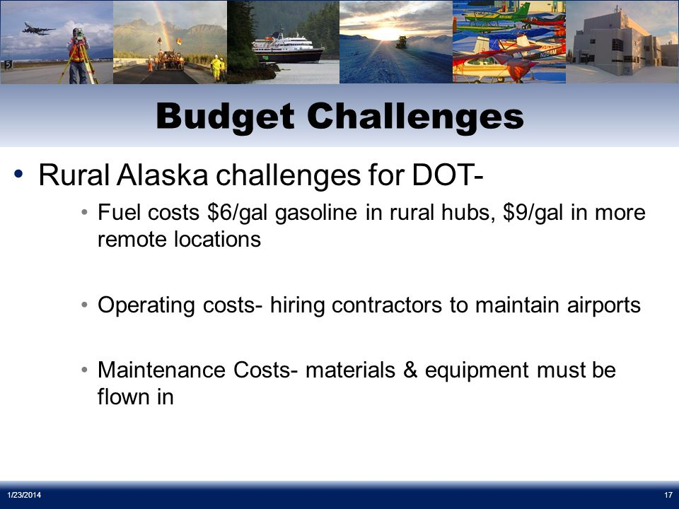 Rural Alaska challenges for DOT- Fuel costs $6/gal gasoline in rural hubs, $9/gal in more remote locations Operating costs- hiring contractors to maintain airports Maintenance Costs- materials & equipment must be flown in Budget Challenges 1/23/201417
