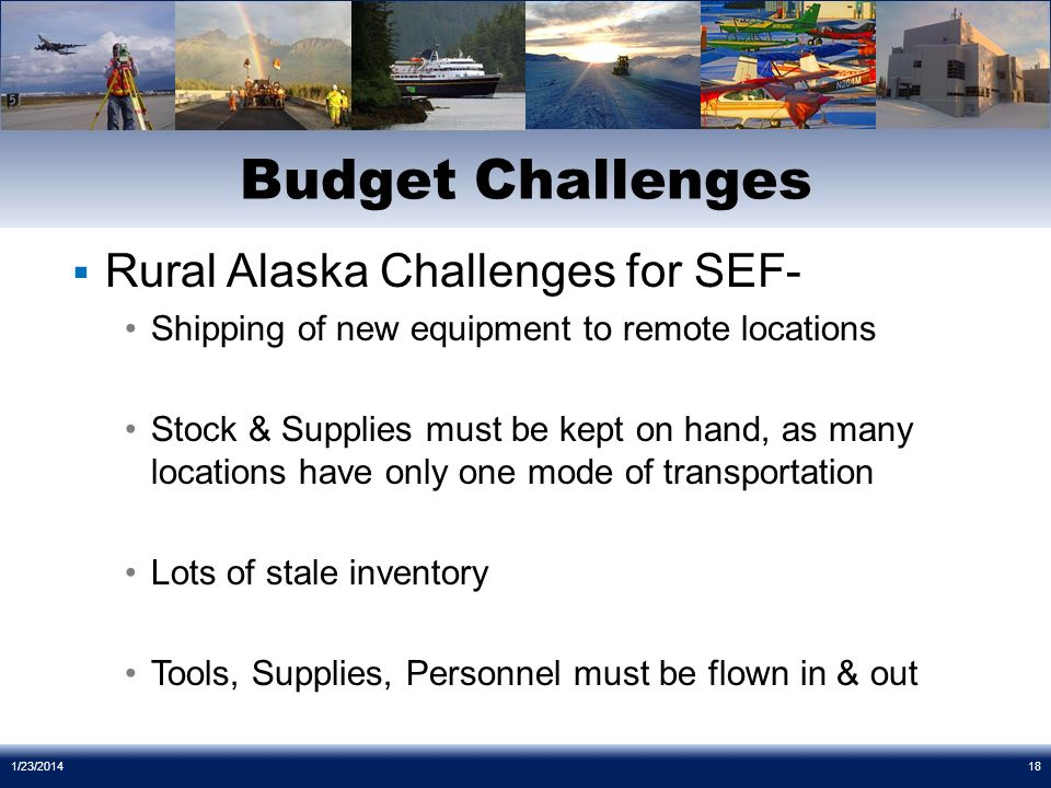 Rural Alaska Challenges for SEF- Shipping of new equipment to remote locations Stock & Supplies must be kept on hand, as many locations have only one mode of transportation Lots of stale inventory Tools, Supplies, Personnel must be flown in & out Budget Challenges 1/23/201418
