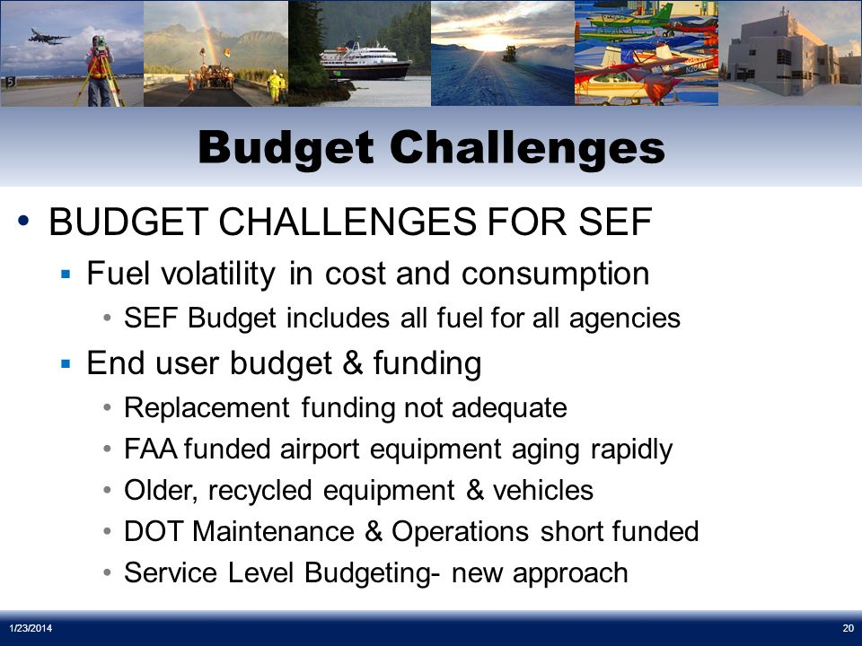 BUDGET CHALLENGES FOR SEF Fuel volatility in cost and consumption SEF Budget includes all fuel for all agencies End user budget & funding Replacement funding not adequate FAA funded airport equipment aging rapidly Older, recycled equipment & vehicles DOT Maintenance & Operations short funded Service Level Budgeting- new approach Budget Challenges 1/23/201420