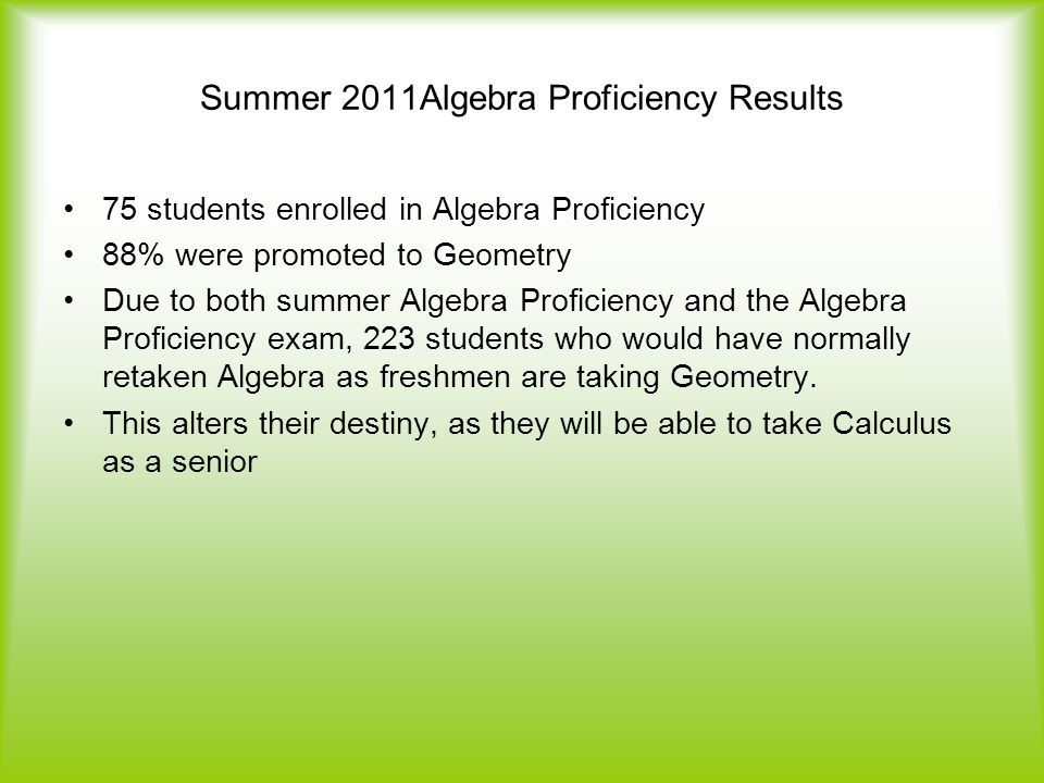 Summer 2011Algebra Proficiency Results 75 students enrolled in Algebra Proficiency 88% were promoted to Geometry Due to both summer Algebra Proficiency and the Algebra Proficiency exam, 223 students who would have normally retaken Algebra as freshmen are taking Geometry.