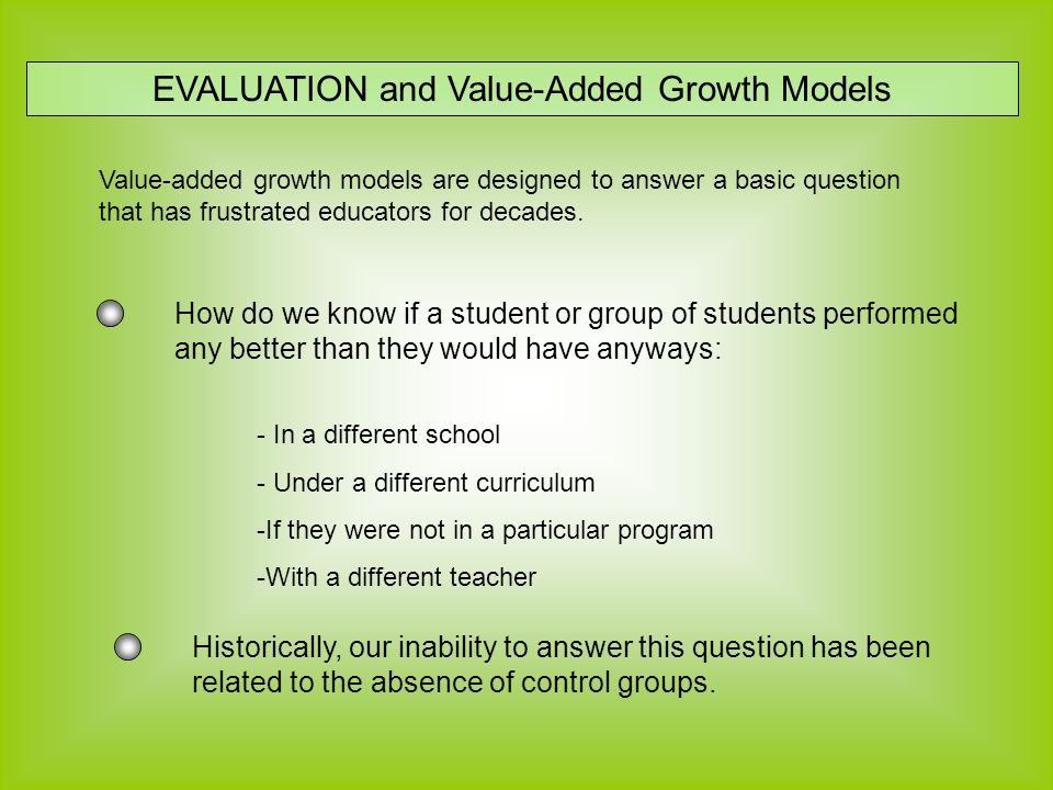 EVALUATION and Value-Added Growth Models Value-added growth models are designed to answer a basic question that has frustrated educators for decades.