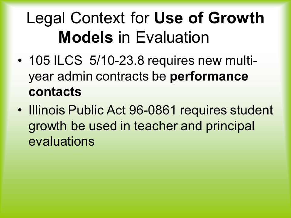 Legal Context for Use of Growth Models in Evaluation 105 ILCS 5/ requires new multi- year admin contracts be performance contacts Illinois Public Act requires student growth be used in teacher and principal evaluations