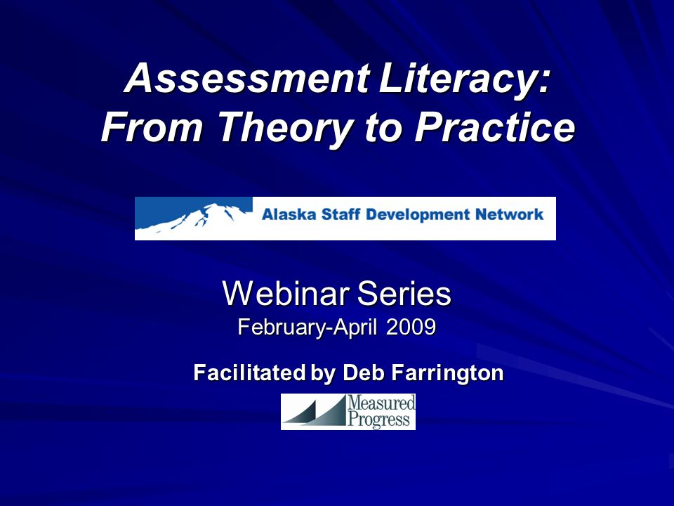 Assessment Literacy: From Theory to Practice Webinar Series February-April 2009 Facilitated by Deb Farrington