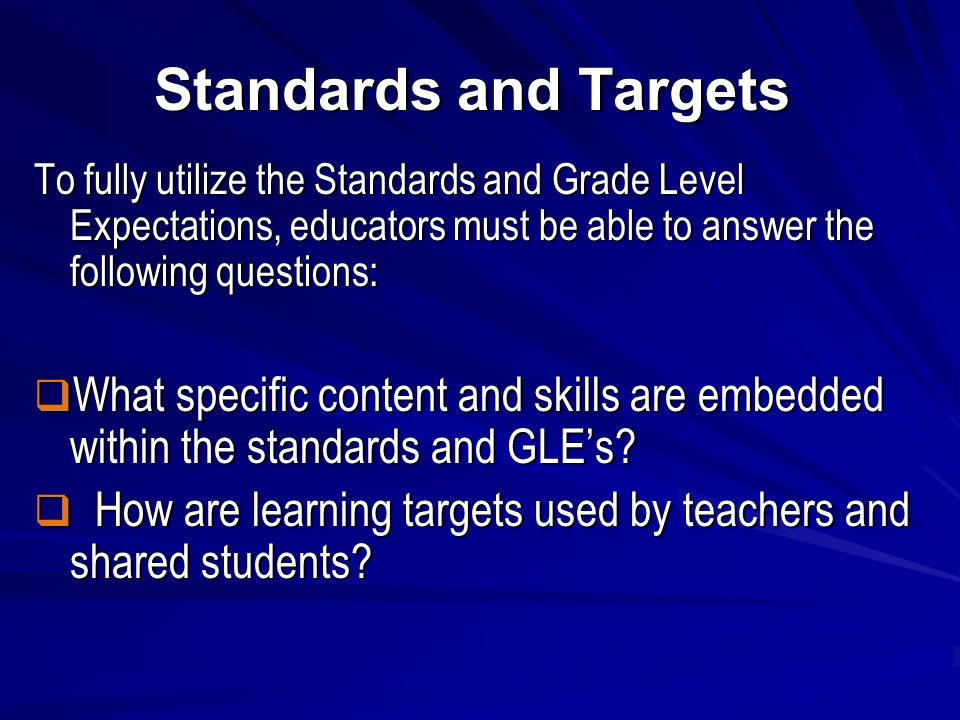 Standards and Targets To fully utilize the Standards and Grade Level Expectations, educators must be able to answer the following questions: What specific content and skills are embedded within the standards and GLEs.