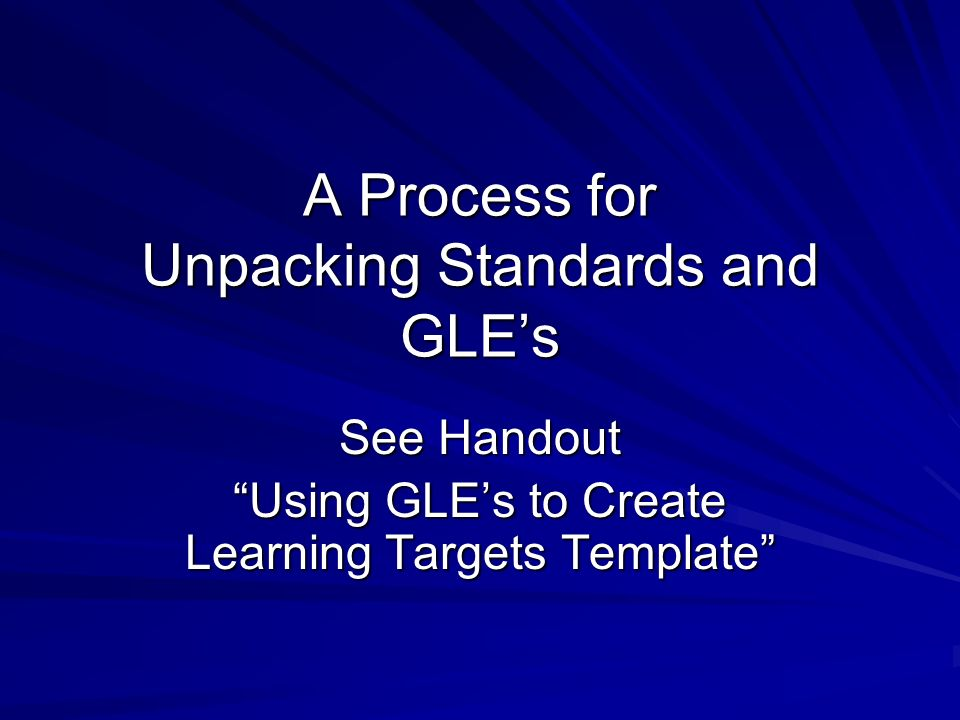 A Process for Unpacking Standards and GLEs See Handout Using GLEs to Create Learning Targets Template