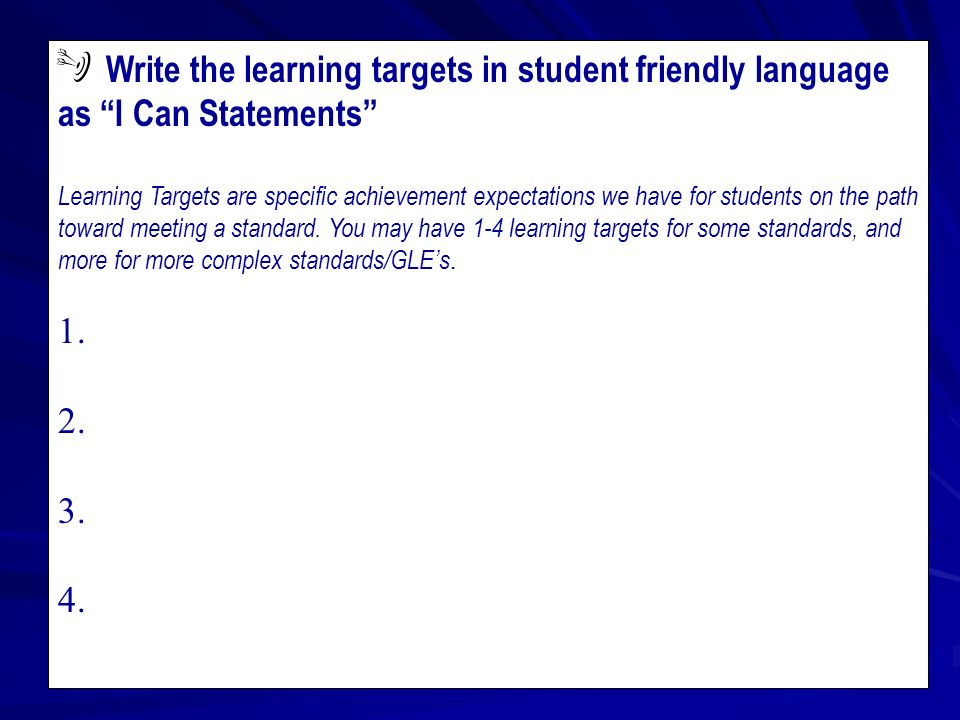 Write the learning targets in student friendly language as I Can Statements Learning Targets are specific achievement expectations we have for students on the path toward meeting a standard.