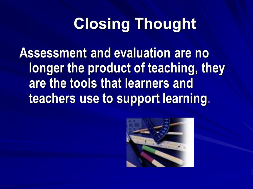 Closing Thought Assessment and evaluation are no longer the product of teaching, they are the tools that learners and teachers use to support learning.